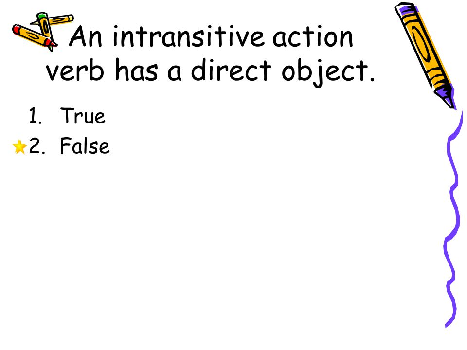 An intransitive action verb has a direct object. 1.True 2.False