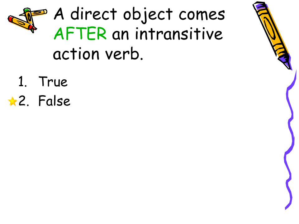 A direct object comes AFTER an intransitive action verb. 1.True 2.False