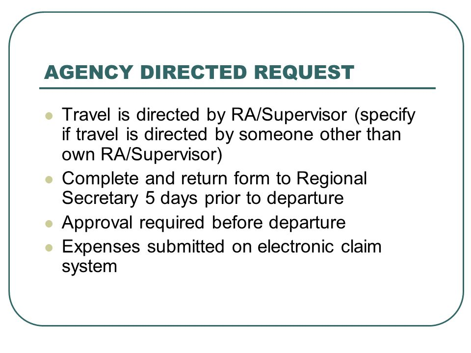 AGENCY DIRECTED REQUEST Travel is directed by RA/Supervisor (specify if travel is directed by someone other than own RA/Supervisor) Complete and return form to Regional Secretary 5 days prior to departure Approval required before departure Expenses submitted on electronic claim system