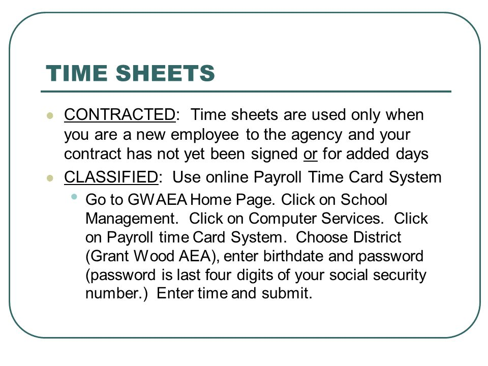 TIME SHEETS CONTRACTED: Time sheets are used only when you are a new employee to the agency and your contract has not yet been signed or for added days CLASSIFIED: Use online Payroll Time Card System Go to GWAEA Home Page.