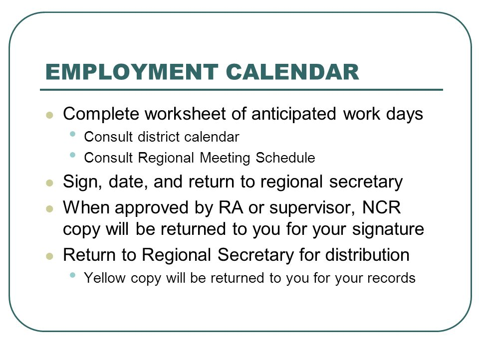 EMPLOYMENT CALENDAR Complete worksheet of anticipated work days Consult district calendar Consult Regional Meeting Schedule Sign, date, and return to regional secretary When approved by RA or supervisor, NCR copy will be returned to you for your signature Return to Regional Secretary for distribution Yellow copy will be returned to you for your records