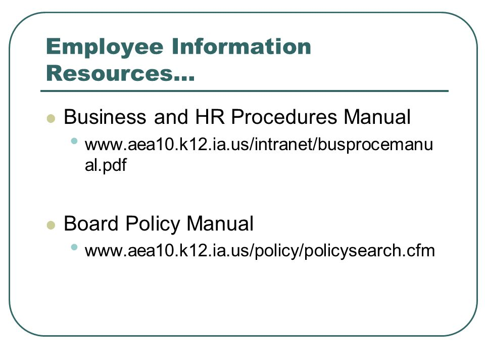 Employee Information Resources… Business and HR Procedures Manual www.aea10.k12.ia.us/intranet/busprocemanu al.pdf Board Policy Manual www.aea10.k12.ia.us/policy/policysearch.cfm