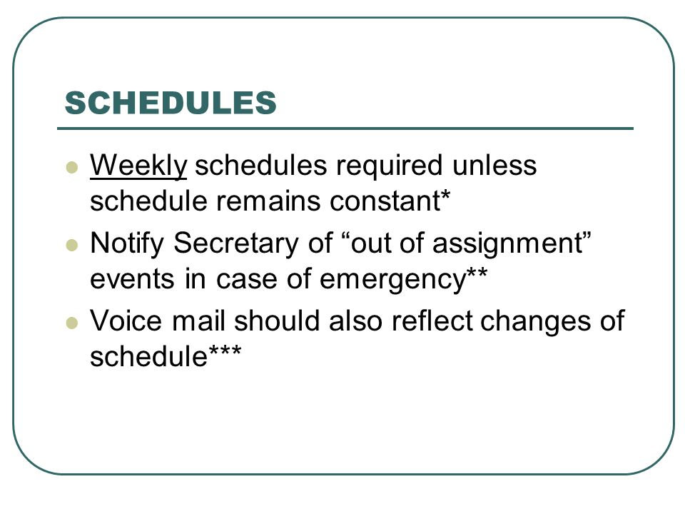 SCHEDULES Weekly schedules required unless schedule remains constant* Notify Secretary of out of assignment events in case of emergency** Voice mail should also reflect changes of schedule***