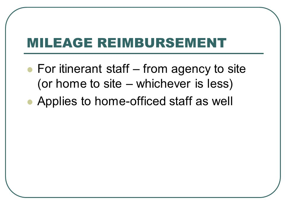 MILEAGE REIMBURSEMENT For itinerant staff – from agency to site (or home to site – whichever is less) Applies to home-officed staff as well