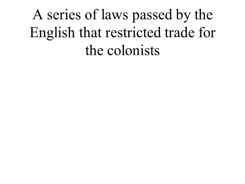 A series of laws passed by the English that restricted trade for the colonists