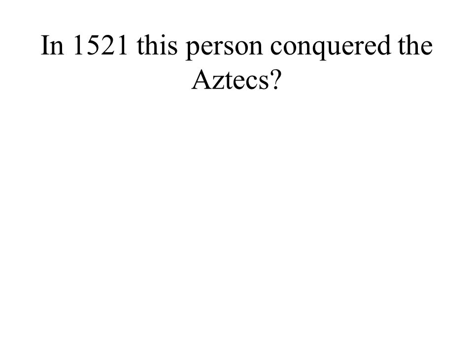In 1521 this person conquered the Aztecs?