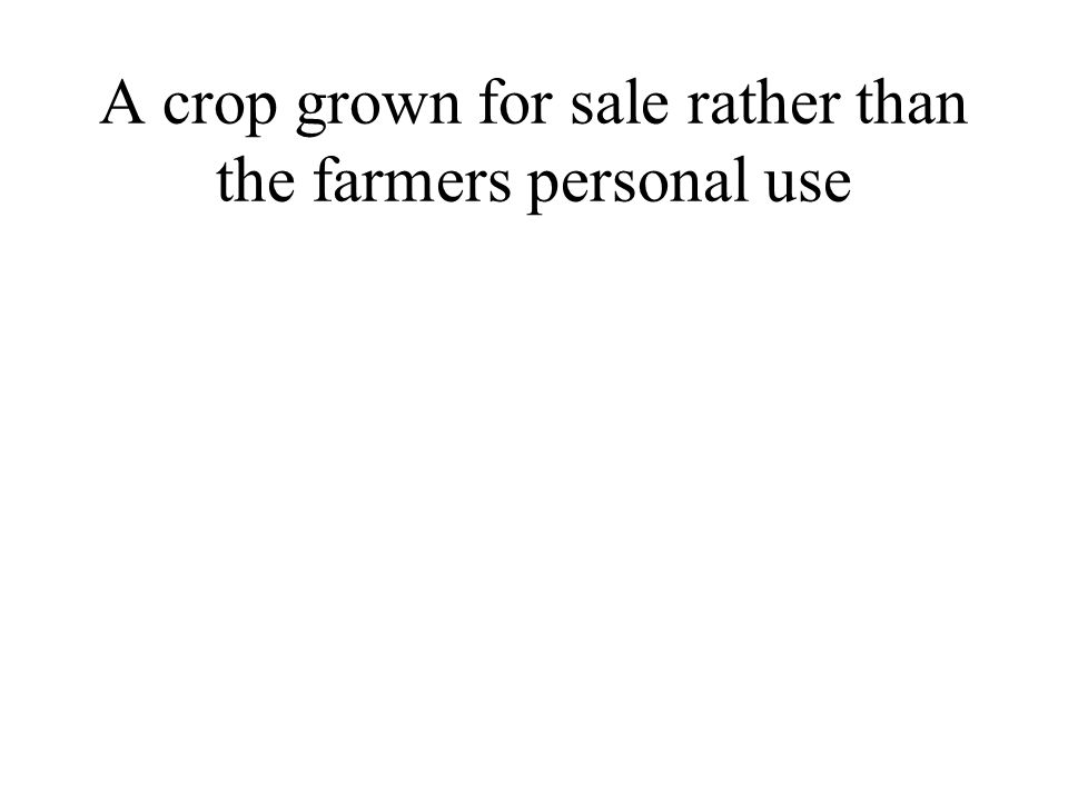 A crop grown for sale rather than the farmers personal use