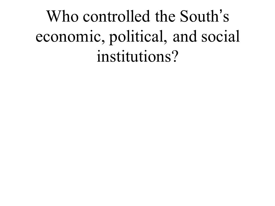 Who controlled the South ' s economic, political, and social institutions?