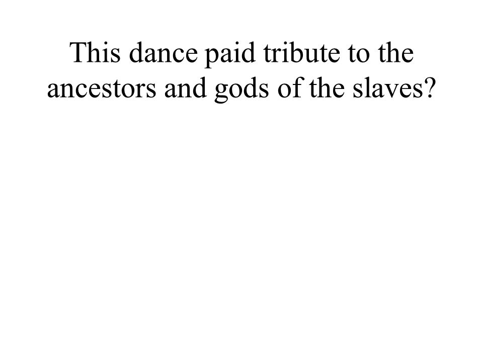 This dance paid tribute to the ancestors and gods of the slaves?