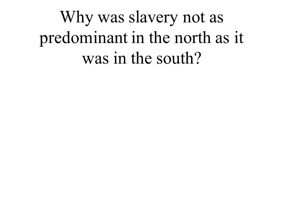 Why was slavery not as predominant in the north as it was in the south?