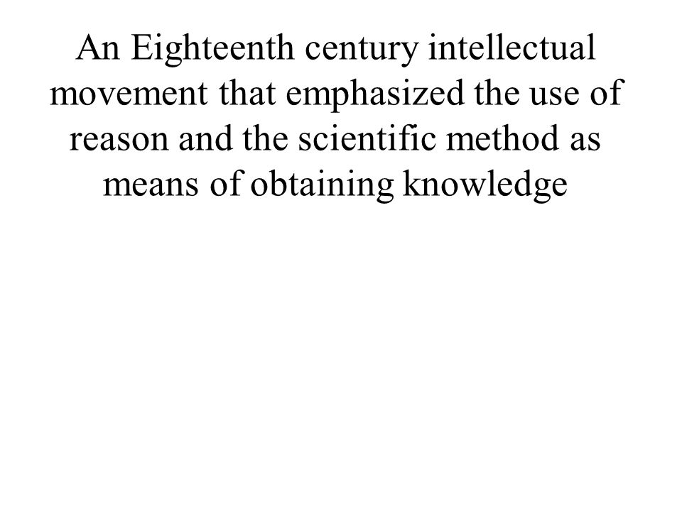 An Eighteenth century intellectual movement that emphasized the use of reason and the scientific method as means of obtaining knowledge