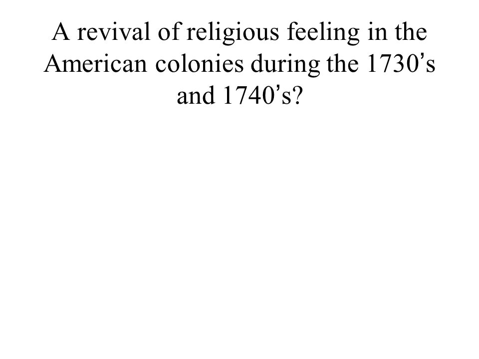 A revival of religious feeling in the American colonies during the 1730 ' s and 1740 ' s?