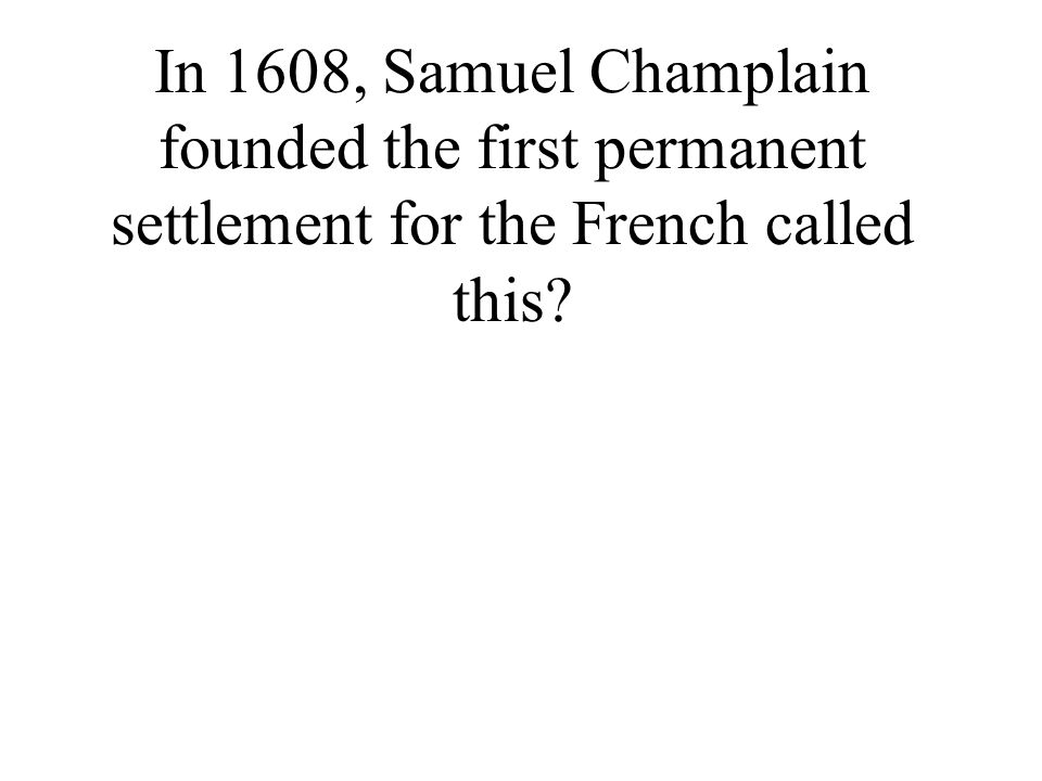 In 1608, Samuel Champlain founded the first permanent settlement for the French called this