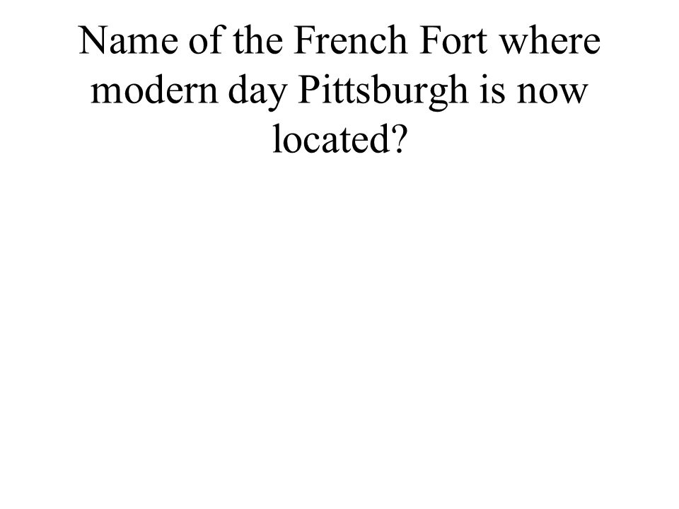 Name of the French Fort where modern day Pittsburgh is now located
