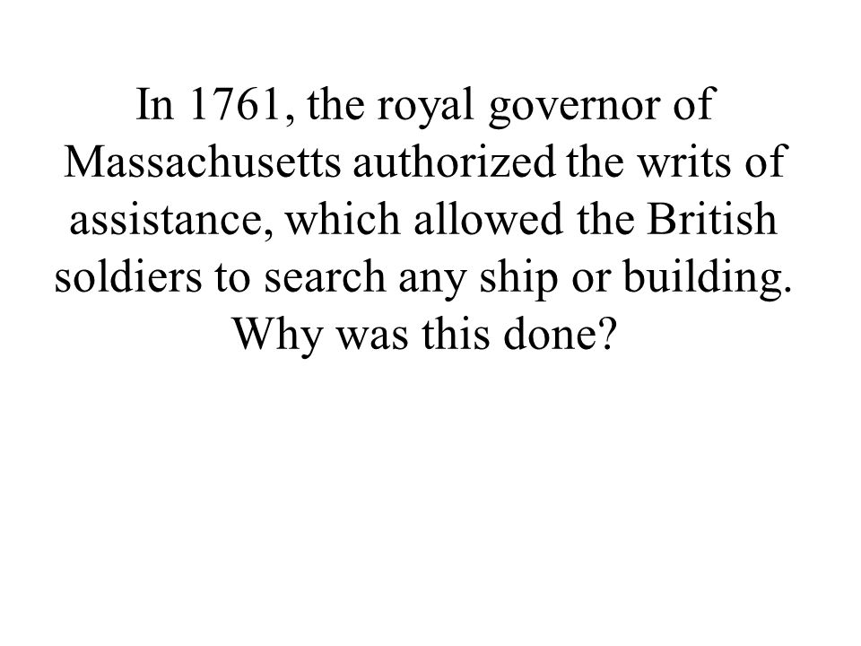 In 1761, the royal governor of Massachusetts authorized the writs of assistance, which allowed the British soldiers to search any ship or building.