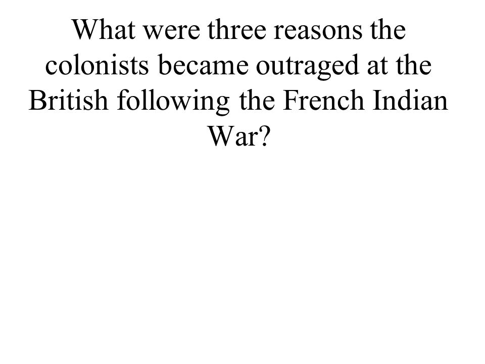 What were three reasons the colonists became outraged at the British following the French Indian War?