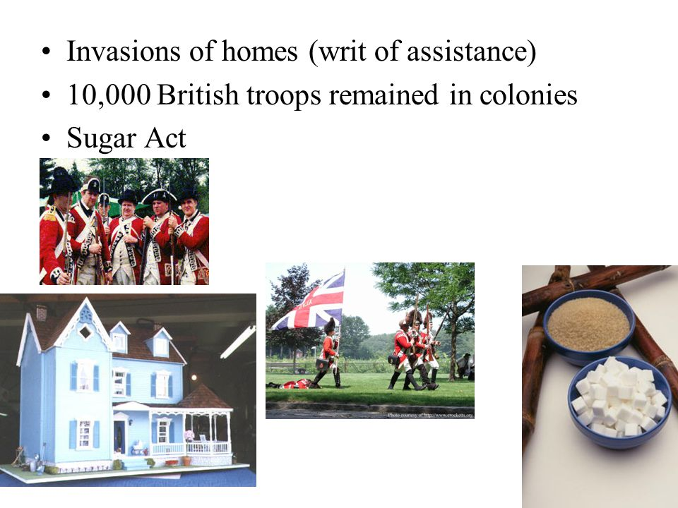 Invasions of homes (writ of assistance) 10,000 British troops remained in colonies Sugar Act
