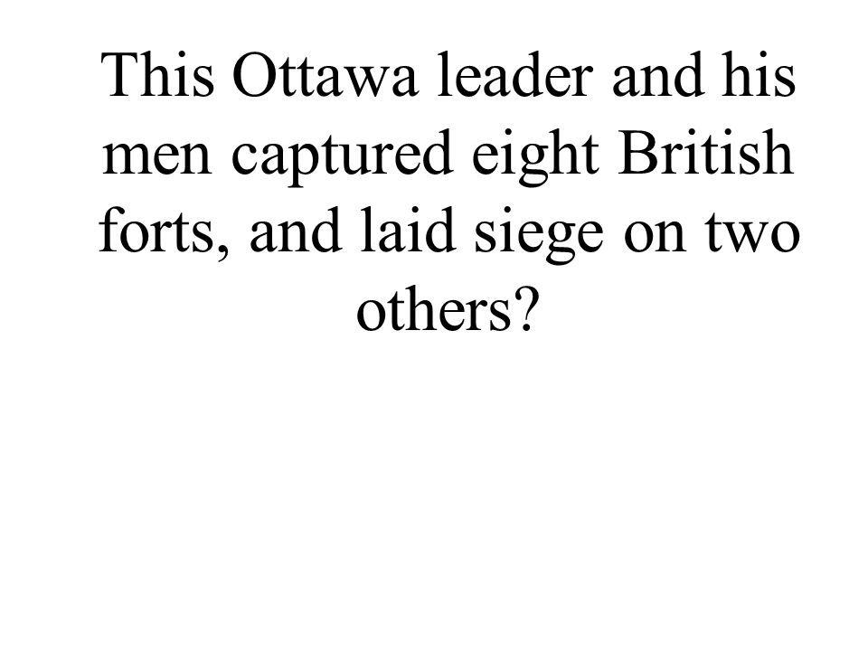 This Ottawa leader and his men captured eight British forts, and laid siege on two others?