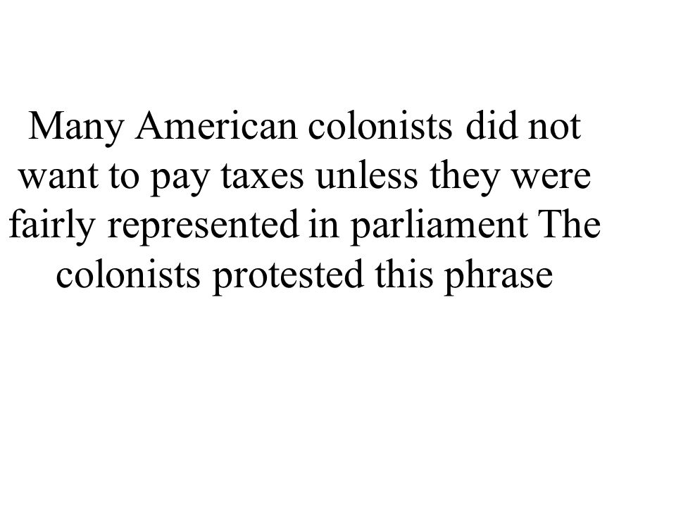 Many American colonists did not want to pay taxes unless they were fairly represented in parliament The colonists protested this phrase