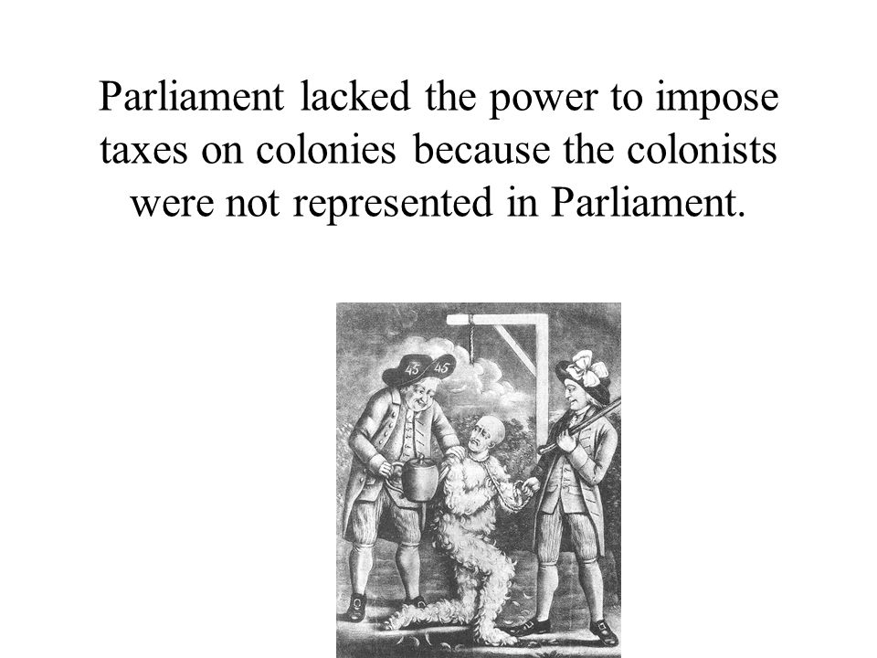 Parliament lacked the power to impose taxes on colonies because the colonists were not represented in Parliament.