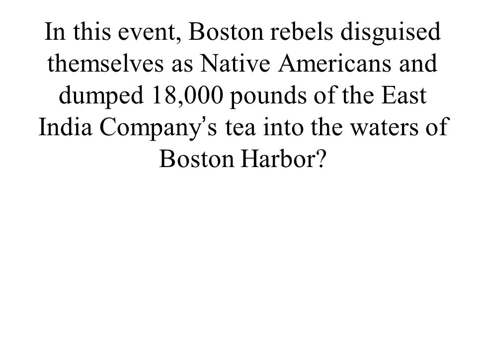 In this event, Boston rebels disguised themselves as Native Americans and dumped 18,000 pounds of the East India Company ' s tea into the waters of Bo