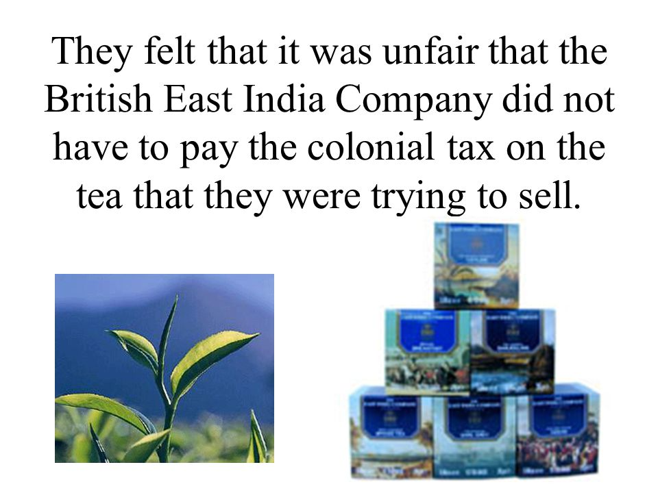 They felt that it was unfair that the British East India Company did not have to pay the colonial tax on the tea that they were trying to sell.