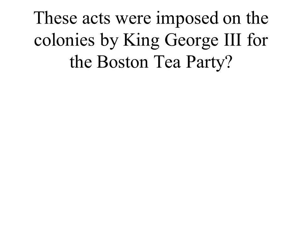 These acts were imposed on the colonies by King George III for the Boston Tea Party