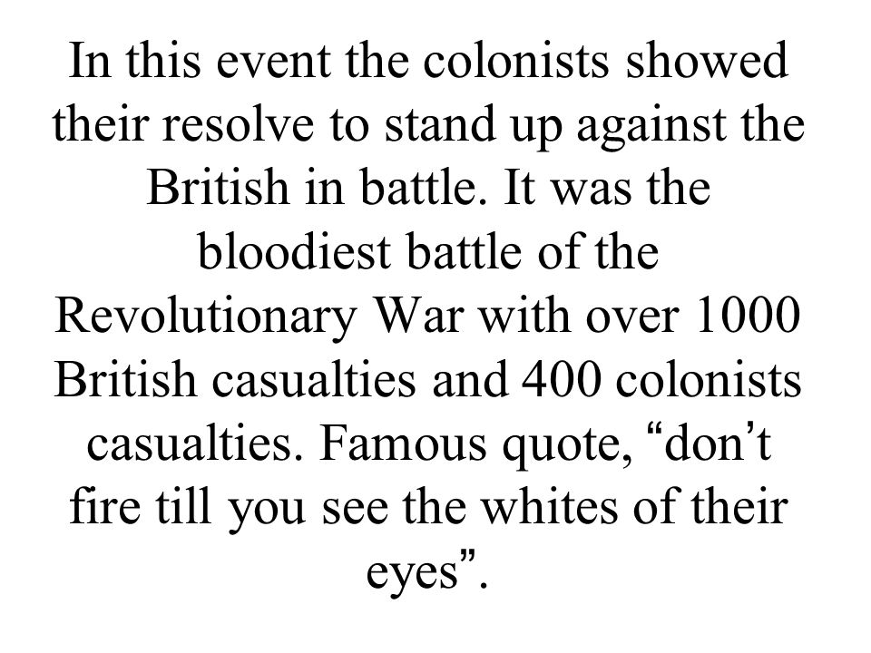 In this event the colonists showed their resolve to stand up against the British in battle. It was the bloodiest battle of the Revolutionary War with