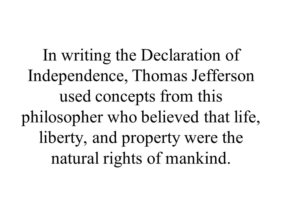 In writing the Declaration of Independence, Thomas Jefferson used concepts from this philosopher who believed that life, liberty, and property were the natural rights of mankind.