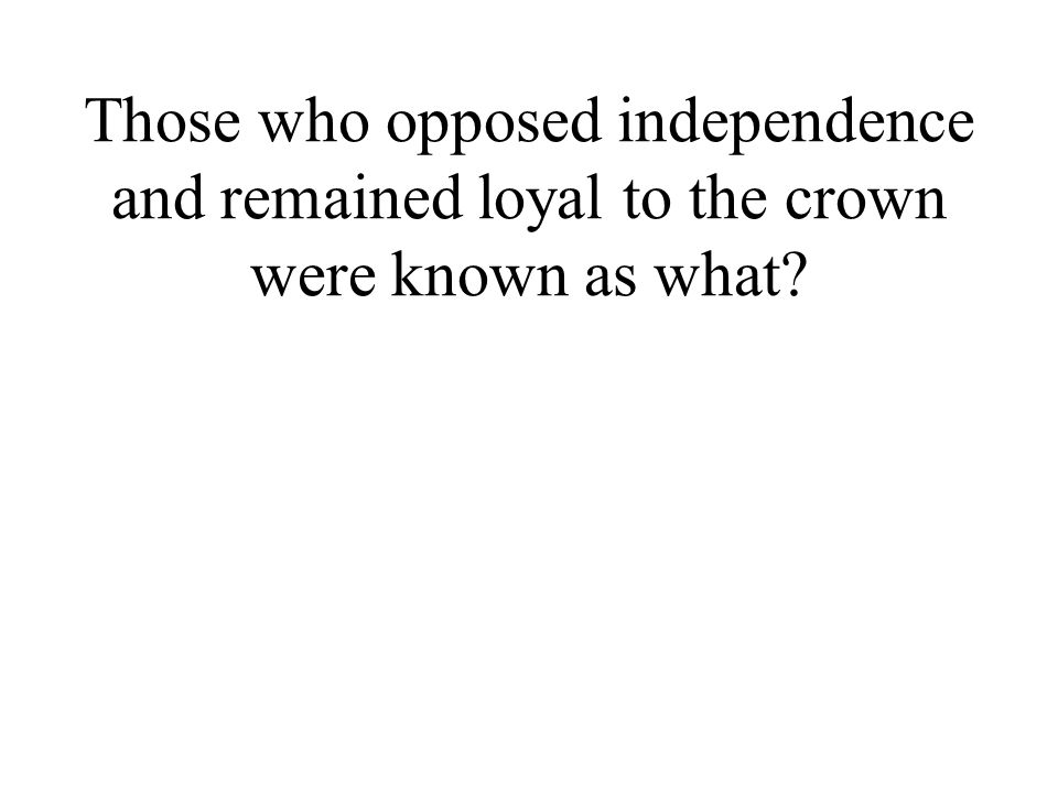 Those who opposed independence and remained loyal to the crown were known as what