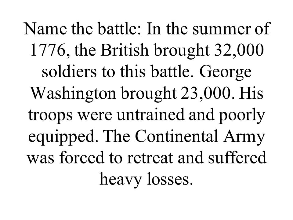 Name the battle: In the summer of 1776, the British brought 32,000 soldiers to this battle. George Washington brought 23,000. His troops were untraine