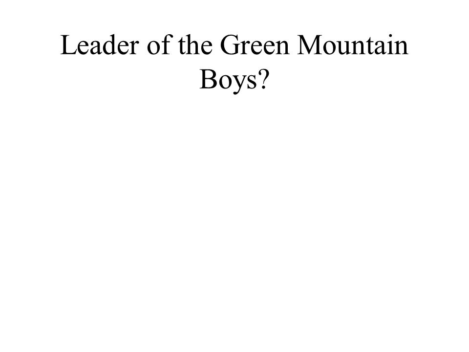 Leader of the Green Mountain Boys?