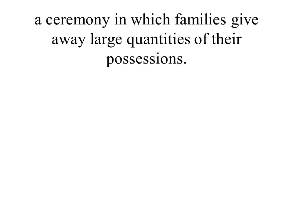 a ceremony in which families give away large quantities of their possessions.