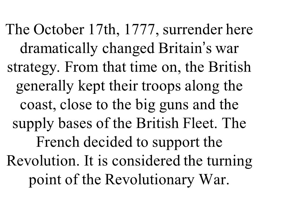 The October 17th, 1777, surrender here dramatically changed Britain ' s war strategy.