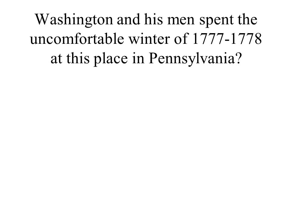 Washington and his men spent the uncomfortable winter of 1777-1778 at this place in Pennsylvania