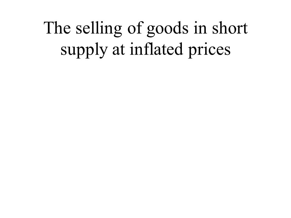 The selling of goods in short supply at inflated prices