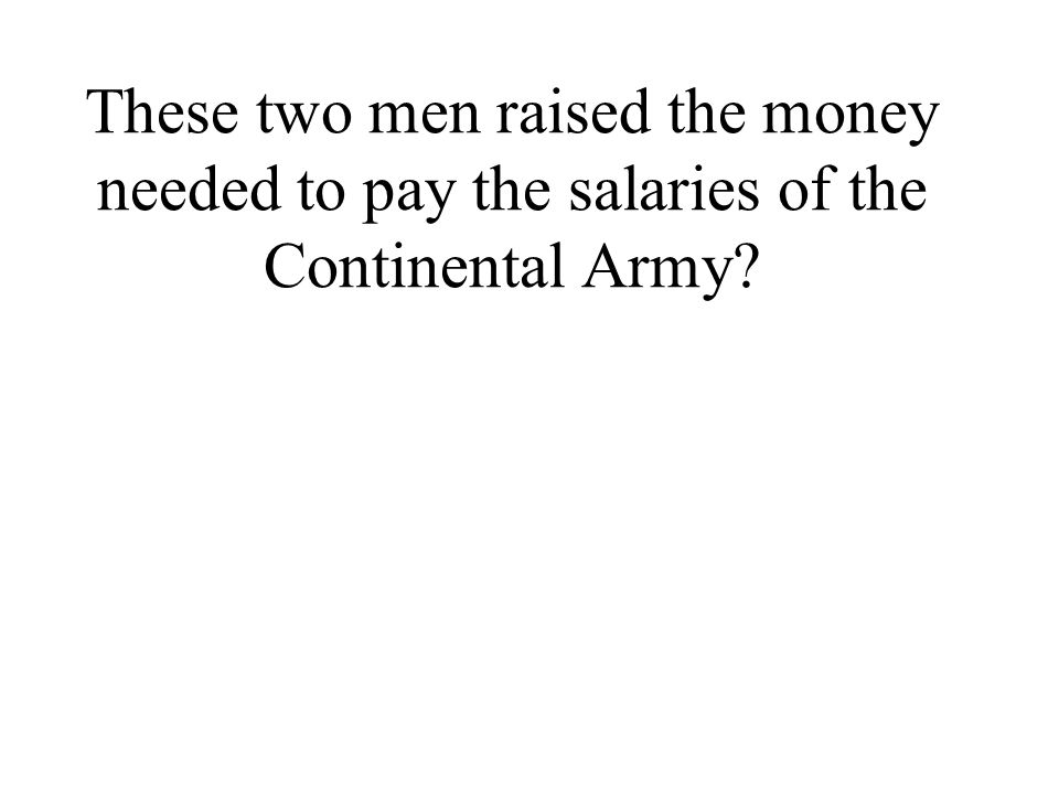 These two men raised the money needed to pay the salaries of the Continental Army