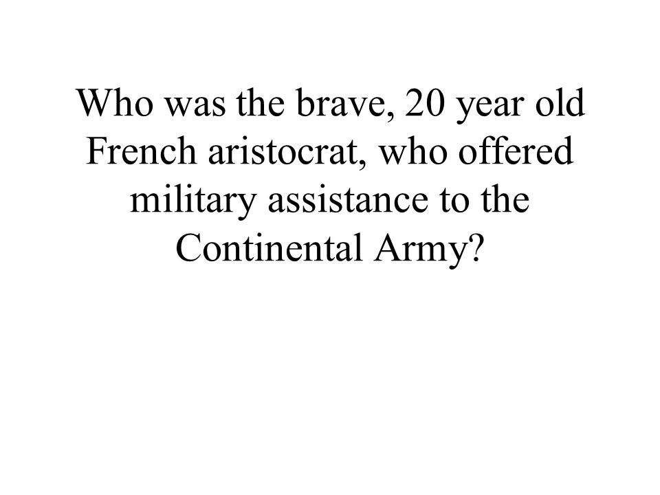 Who was the brave, 20 year old French aristocrat, who offered military assistance to the Continental Army