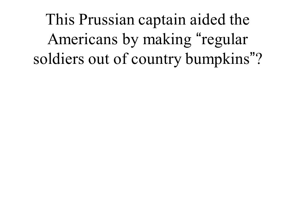 "This Prussian captain aided the Americans by making "" regular soldiers out of country bumpkins "" ?"