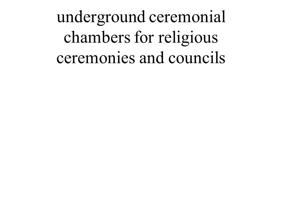 underground ceremonial chambers for religious ceremonies and councils