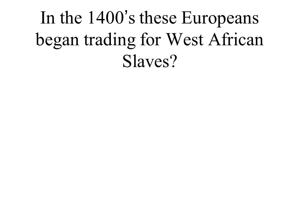 In the 1400 ' s these Europeans began trading for West African Slaves