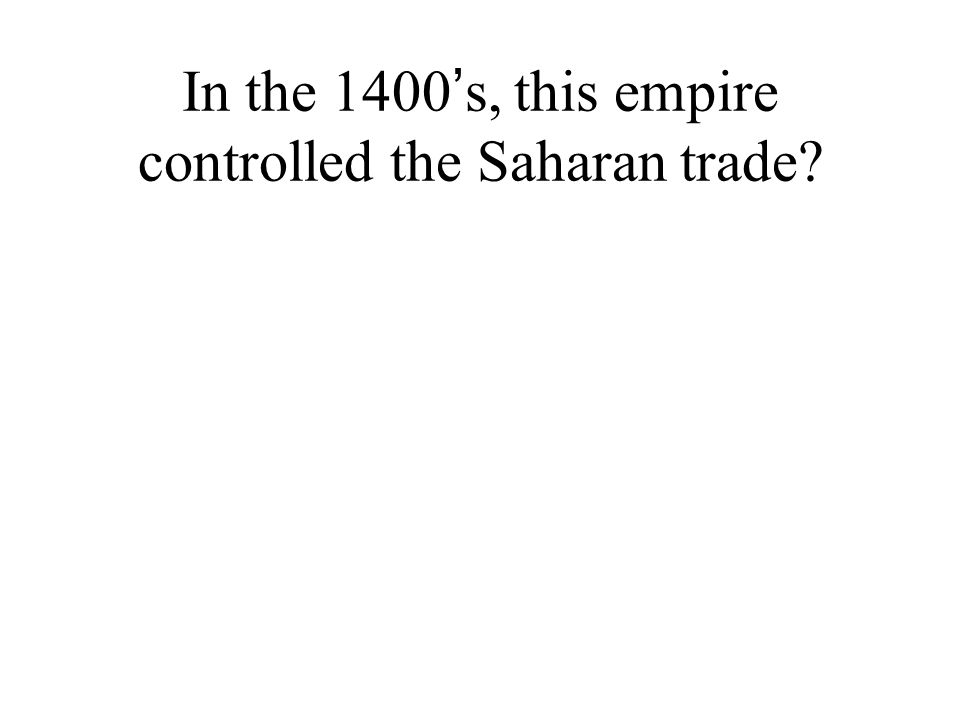 In the 1400 ' s, this empire controlled the Saharan trade