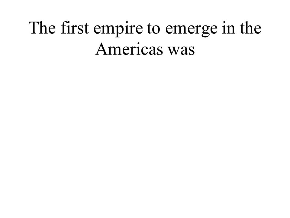 The first empire to emerge in the Americas was