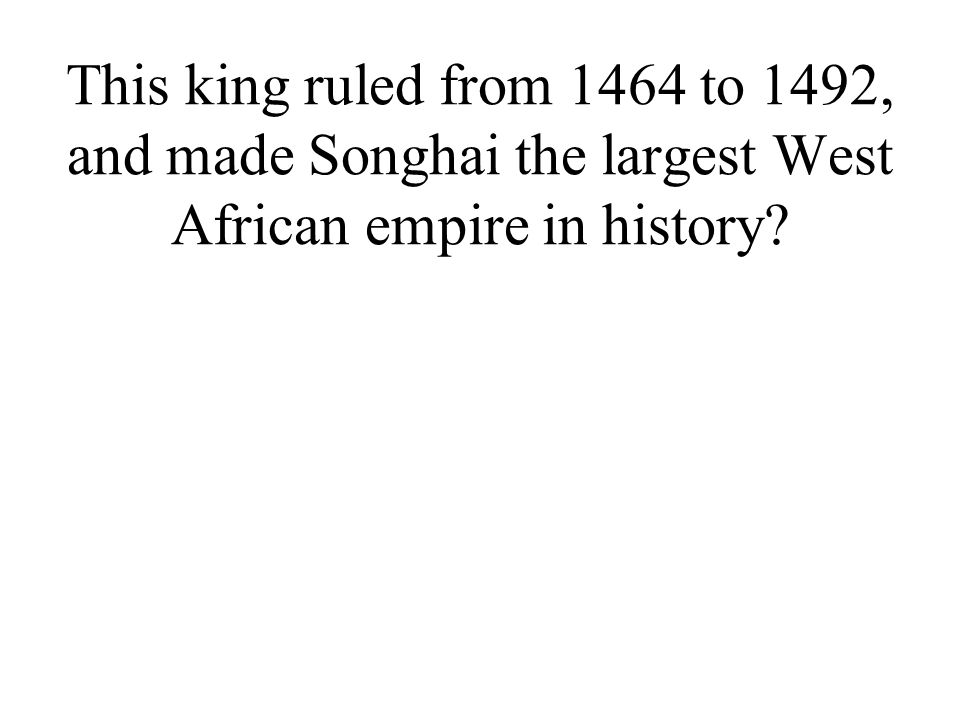 This king ruled from 1464 to 1492, and made Songhai the largest West African empire in history?