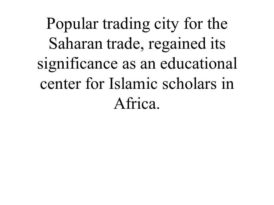 Popular trading city for the Saharan trade, regained its significance as an educational center for Islamic scholars in Africa.