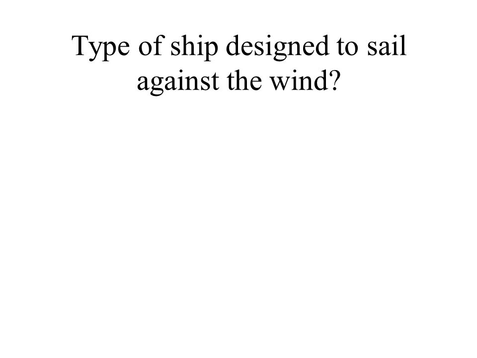 Type of ship designed to sail against the wind?