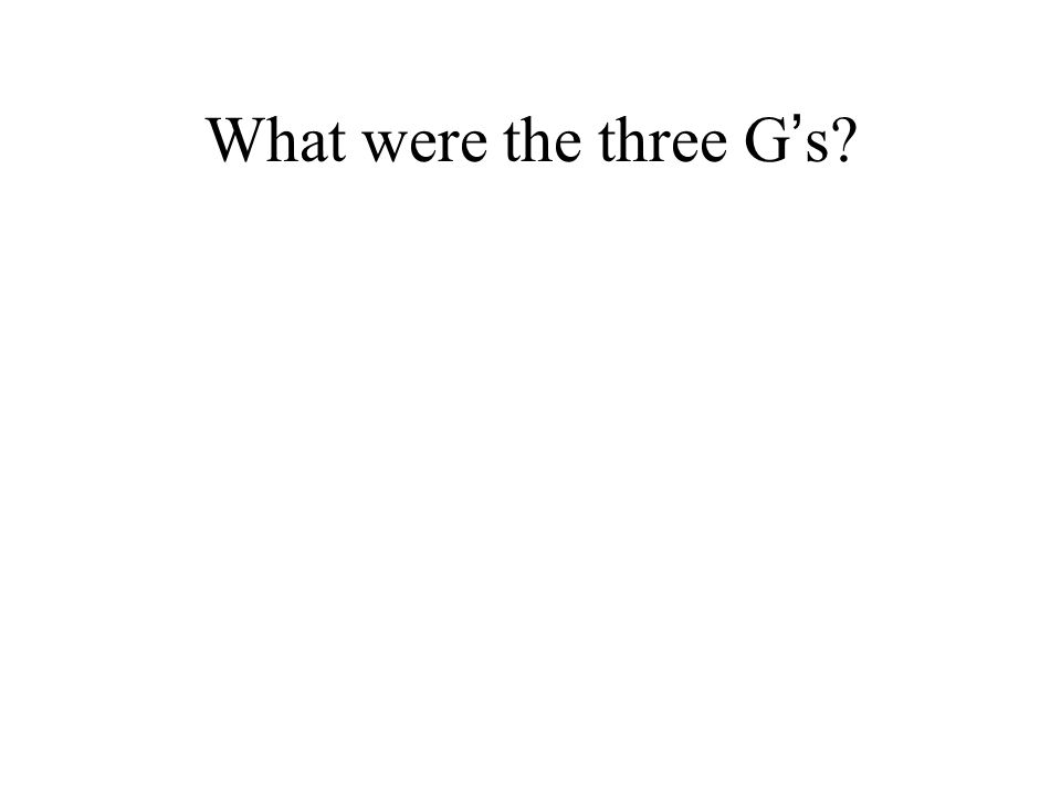 What were the three G ' s?
