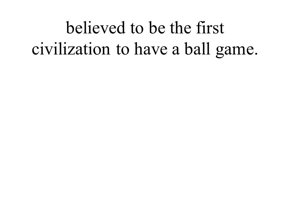 believed to be the first civilization to have a ball game.