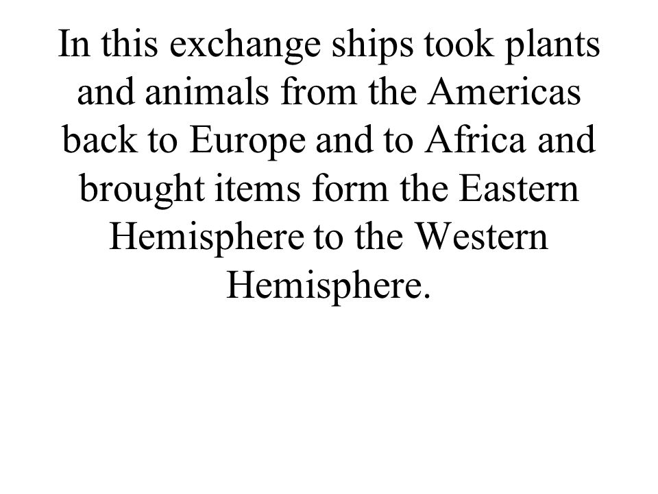 In this exchange ships took plants and animals from the Americas back to Europe and to Africa and brought items form the Eastern Hemisphere to the Western Hemisphere.