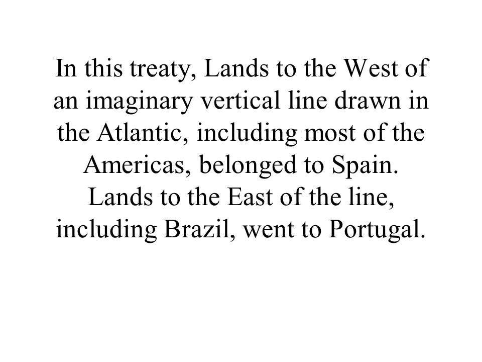In this treaty, Lands to the West of an imaginary vertical line drawn in the Atlantic, including most of the Americas, belonged to Spain.